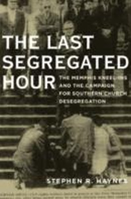 Last Segregated Hour: The Memphis Kneel-Ins and the Campaign for Southern Church Desegregation
