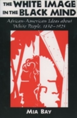 White Image in the Black Mind: African-American Ideas about White People, 1830-1925
