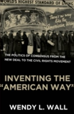 Inventing the &quote;American Way&quote;: The Politics of Consensus from the New Deal to the Civil Rights Movement
