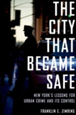 City That Became Safe: New Yorks Lessons for Urban Crime and Its Control