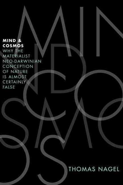 Mind and Cosmos: Why the Materialist Neo-Darwinian Conception of Nature is
