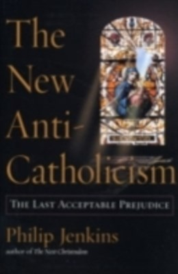New Anti-Catholicism: The Last Acceptable Prejudice