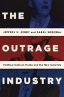 Outrage Industry: Political Opinion Media and the New Incivility