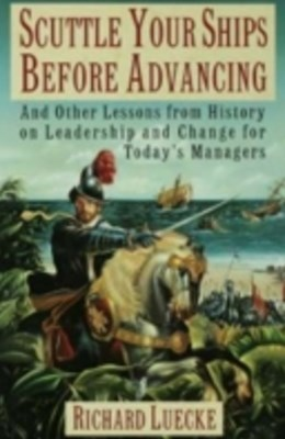 Scuttle Your Ships Before Advancing: And Other Lessons from History on Leadership and Change for Todays Managers