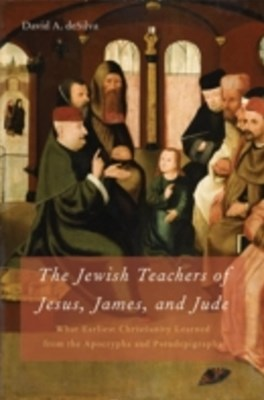 Jewish Teachers of Jesus, James, and Jude: What Earliest Christianity Learned from the Apocrypha and Pseudepigrapha