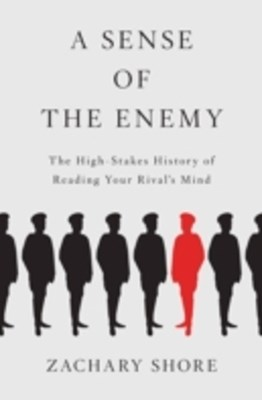 Sense of the Enemy: The High Stakes History of Reading Your Rivals Mind