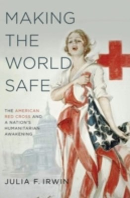 Making the World Safe: The American Red Cross and a Nations Humanitarian Awakening