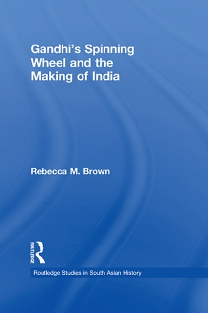Gandhi's Spinning Wheel and the Making of India