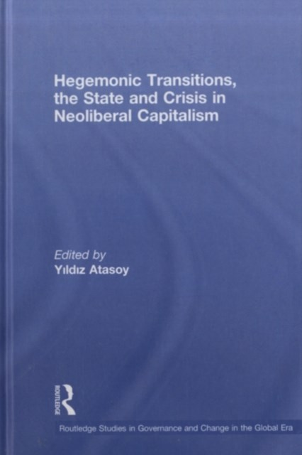 Hegemonic Transitions, the State and Crisis in Neoliberal Capitalism