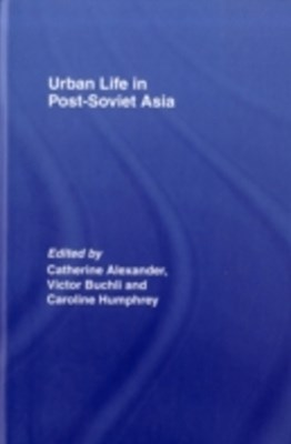 Urban Life in Post-Soviet Asia