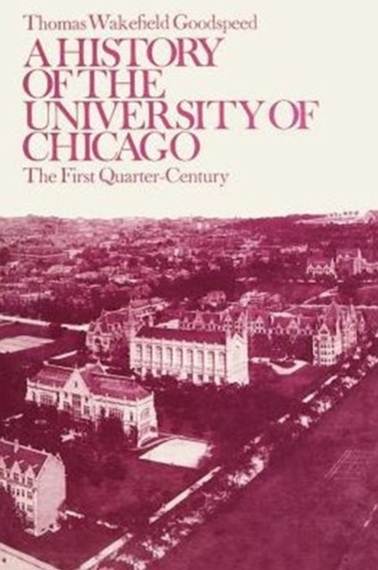 A History of the University of Chicago, Founded by John D. Rockefeller