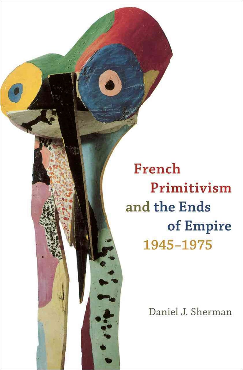 French Primitivism and the Ends of Empire, 1945-1975