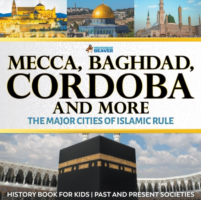 Mecca, Baghdad, Cordoba and More - The Major Cities of Islamic Rule - History Book for Kids   Children's History