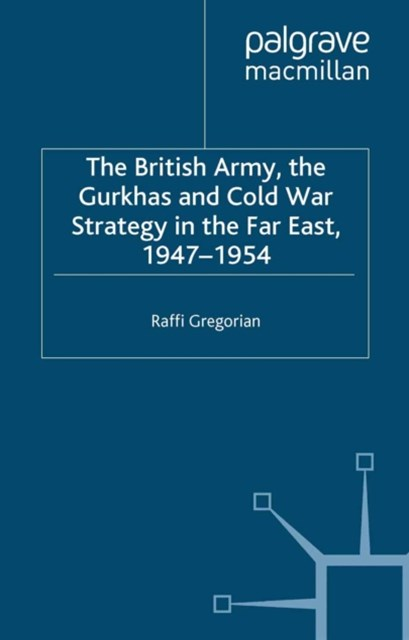 British Army, the Gurkhas and Cold War Strategy in the Far East, 1947-1954