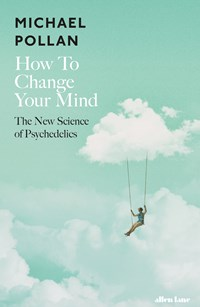 How To Change Your Mind: The New Science of Psychedelics