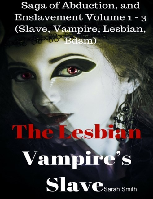 Lesbian Vampire's Slave - Saga of Abduction, and Enslavement Volume 1 - 3 (Slave, Vampire, Lesbian, Bdsm)