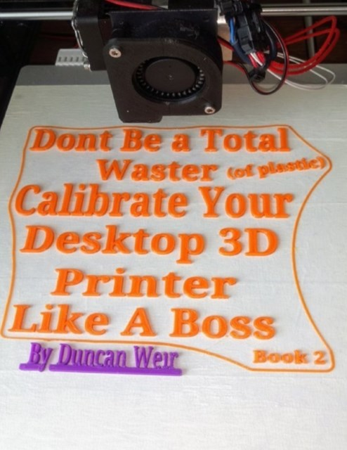 Don't Be a Total Waster (of plastic) Calibrate Your Desktop 3D Printer Like A Boss Book 2