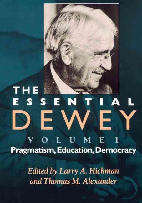 Essential Dewey: Pragmatism, Education, Democracy