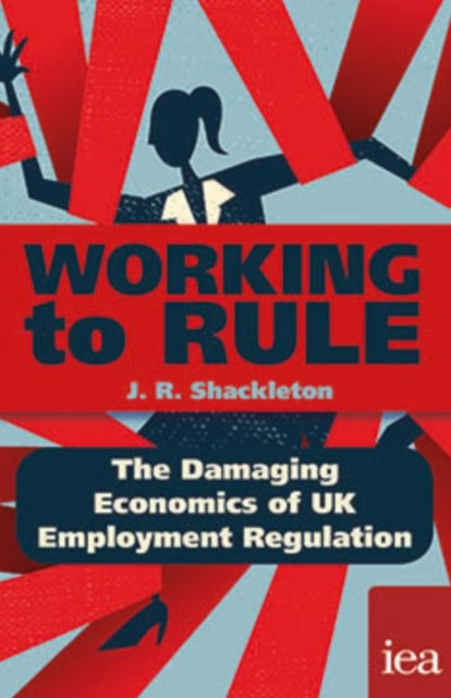 Working to Rule: The Damaging Economics of UK Employment Regulation