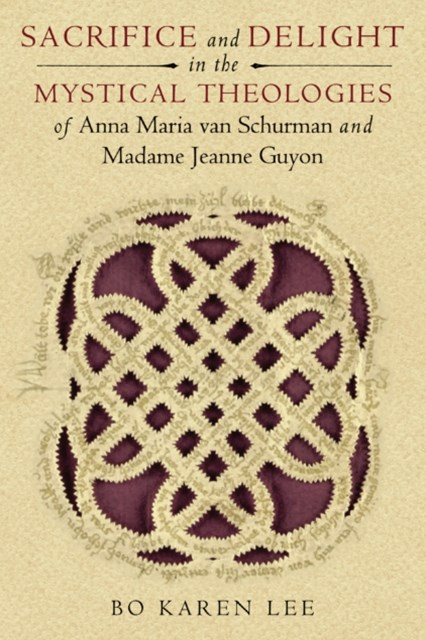 Sacrifice and Delight in the Mystical Theologies of Anna Maria van Schurman and Madame Jeanne Guyon