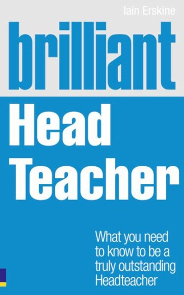 Brilliant Head Teacher: What you need to know to be a truly outstanding Head Teacher
