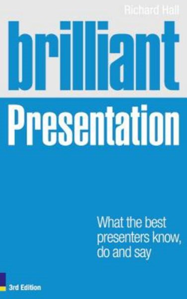 Brilliant Presentation 3e: What the best presenters know, do and say