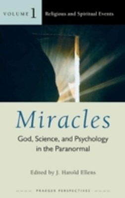 Miracles: God, Science, and Psychology in the Paranormal [3 volumes]