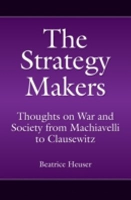 Strategy Makers: Thoughts on War and Society from Machiavelli to Clausewitz