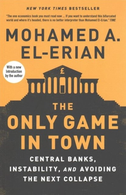 The Only Game in Town - Central Banks, Instability, and Avoiding the Next Collapse