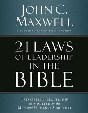 21 Laws Of Leadership In The Bible: Principles Of Leadership As Modeled By The Men And Women In Scripture