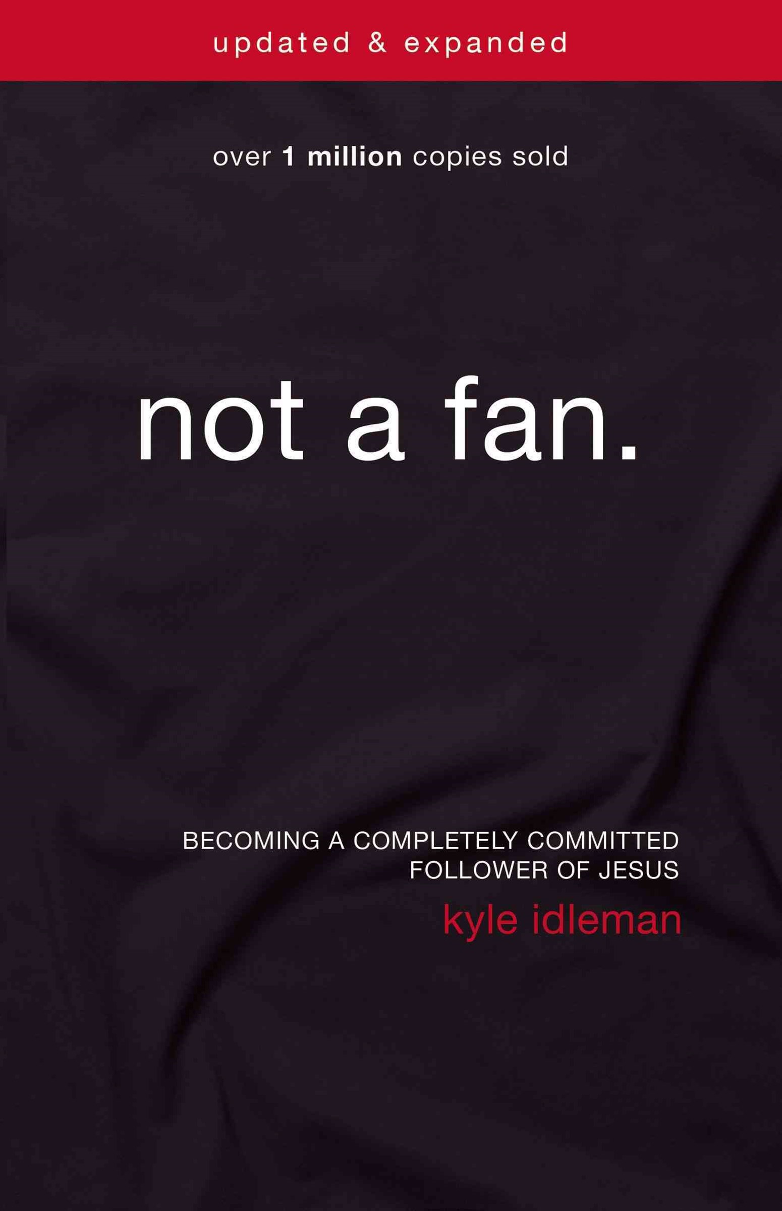 Not a Fan Updated and Expanded: Becoming a Completely Committed Followerof Jesus