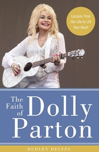 The Faith Of Dolly Parton: Lessons From Her Life To Lift Your Heart by Dudley Delffs (9780310352921) - HardCover - Biographies Entertainment