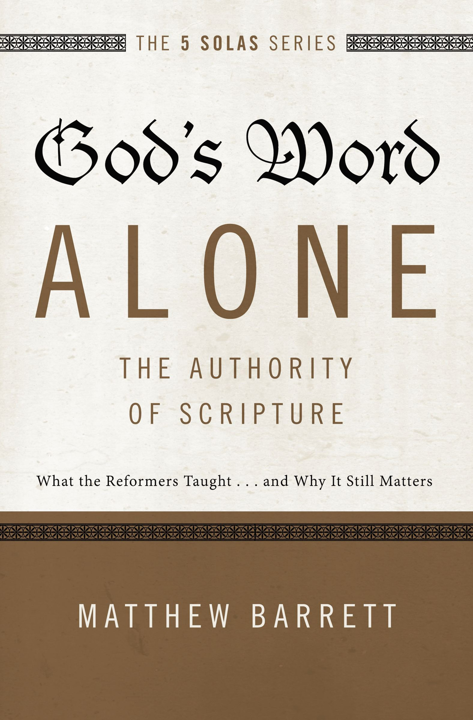 God's Word Alone - The Authority Of Scripture: What The Reformers Taught...and Why It Still Matters