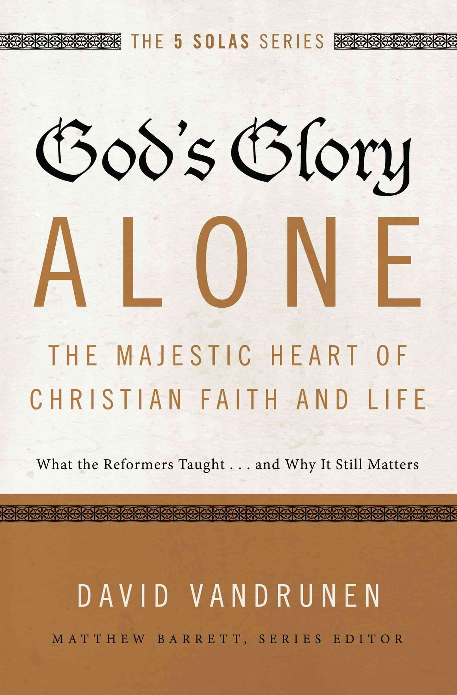 God's Glory Alone---The Majestic Heart of Christian Faith and Life