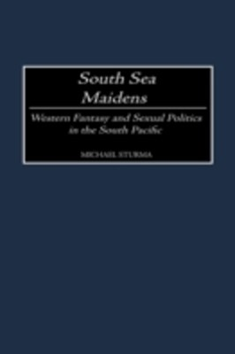 South Sea Maidens: Western Fantasy and Sexual Politics in the South Pacific