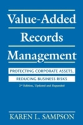 Value-Added Records Management: Protecting Corporate Assets, Reducing Business Risks, 2nd Edition