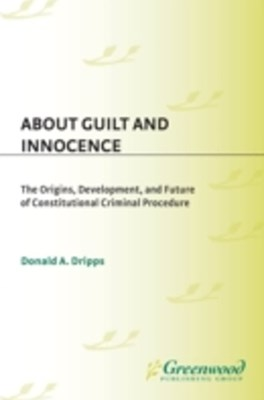 (ebook) About Guilt and Innocence: The Origins, Development, and Future of Constitutional Criminal Procedure