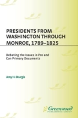 (ebook) Presidents from Washington through Monroe, 1789-1825: Debating the Issues in Pro and Con Primary Documents