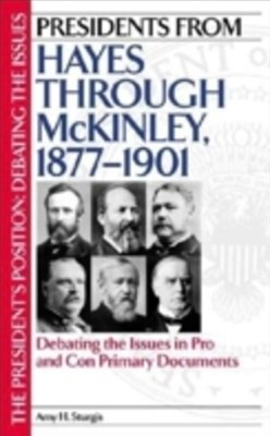 (ebook) Presidents from Hayes through McKinley, 1877-1901: Debating the Issues in Pro and Con Primary Documents