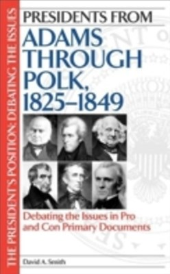 Presidents from Adams through Polk, 1825-1849: Debating the Issues in Pro and Con Primary Documents