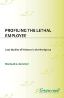 (ebook) Profiling the Lethal Employee: Case Studies of Violence in the Workplace