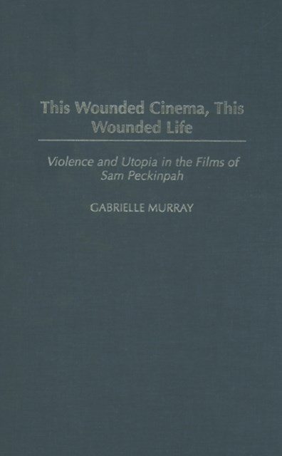 This Wounded Cinema, This Wounded Life: Violence and Utopia in the Films of Sam Peckinpah