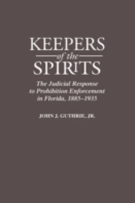 Keepers of the Spirits: The Judicial Response to Prohibition Enforcement in Florida, 1885-1935