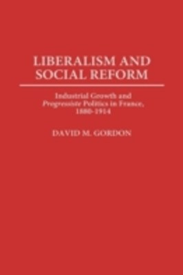 Liberalism and Social Reform: Industrial Growth and Progressiste Politics in France, 1880-1914