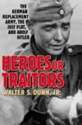 Heroes or Traitors: The German Replacement Army, the July Plot, and Adolf Hitler