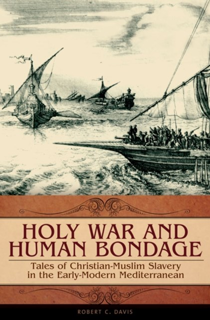 Holy War and Human Bondage: Tales of Christian-Muslim Slavery in the Early-Modern Mediterranean