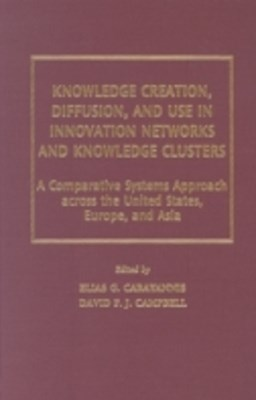 Knowledge Creation, Diffusion, and Use in Innovation Networks and Knowledge Clusters: A Comparative Systems Approach Across the United States, Europe, and Asia