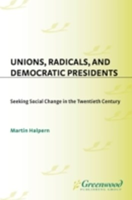 (ebook) Unions, Radicals, and Democratic Presidents: Seeking Social Change in the Twentieth Century