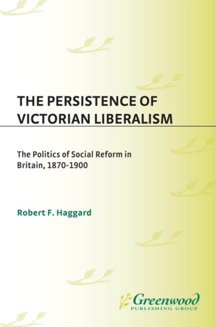 Persistence of Victorian Liberalism: The Politics of Social Reform in Britain, 1870-1900