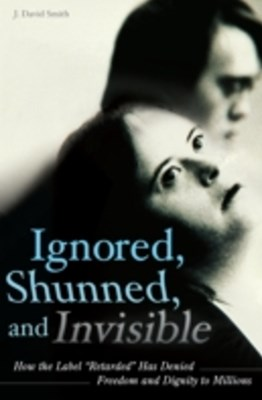 (ebook) Ignored, Shunned, and Invisible: How the Label Retarded Has Denied Freedom and Dignity to Millions